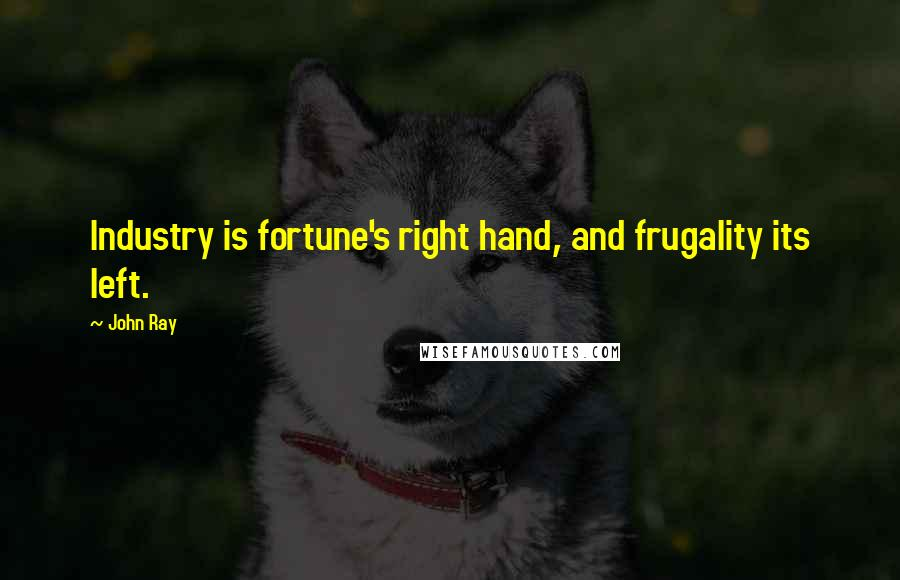 John Ray quotes: Industry is fortune's right hand, and frugality its left.