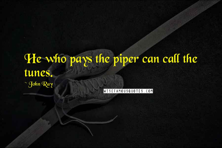 John Ray quotes: He who pays the piper can call the tunes.