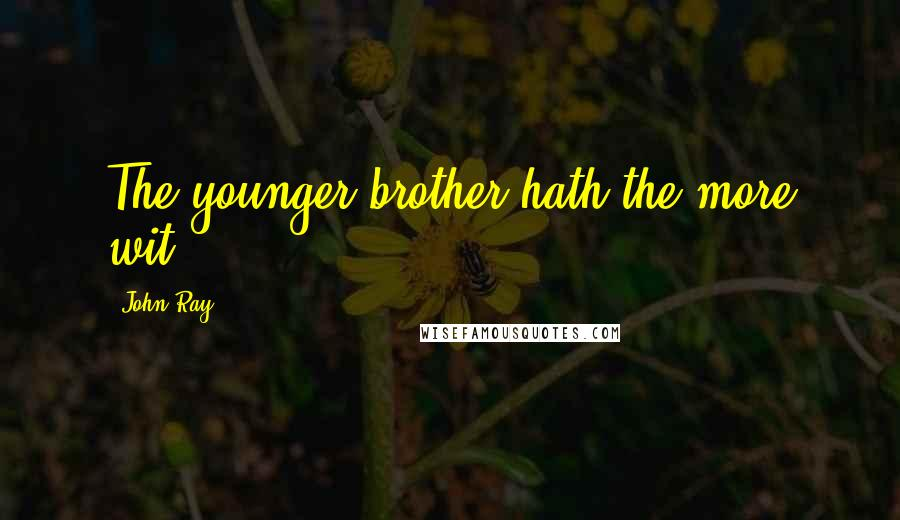 John Ray quotes: The younger brother hath the more wit.
