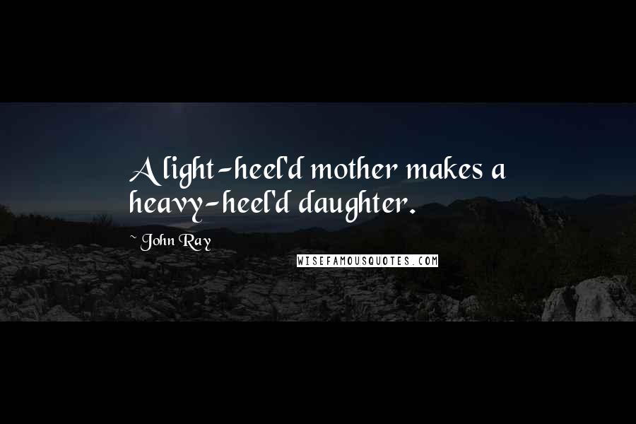 John Ray quotes: A light-heel'd mother makes a heavy-heel'd daughter.
