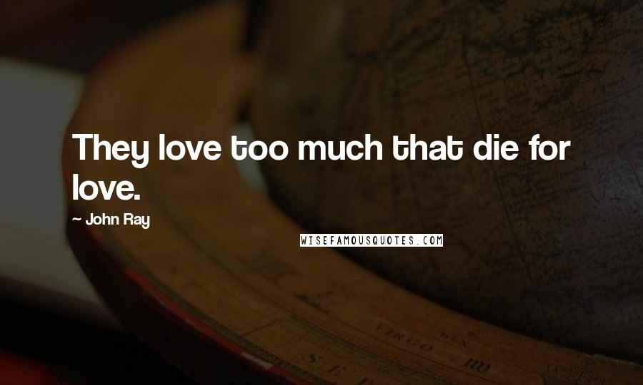 John Ray quotes: They love too much that die for love.