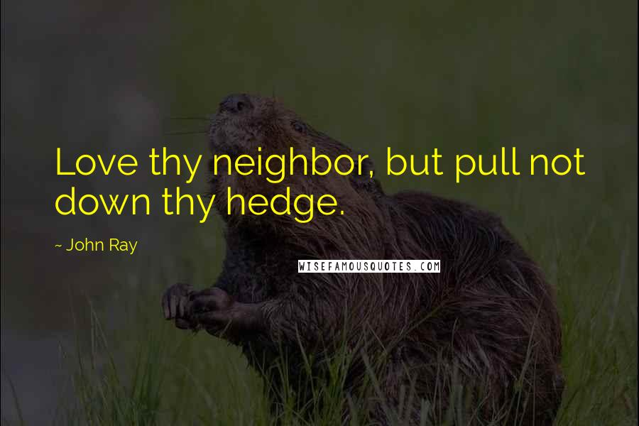 John Ray quotes: Love thy neighbor, but pull not down thy hedge.