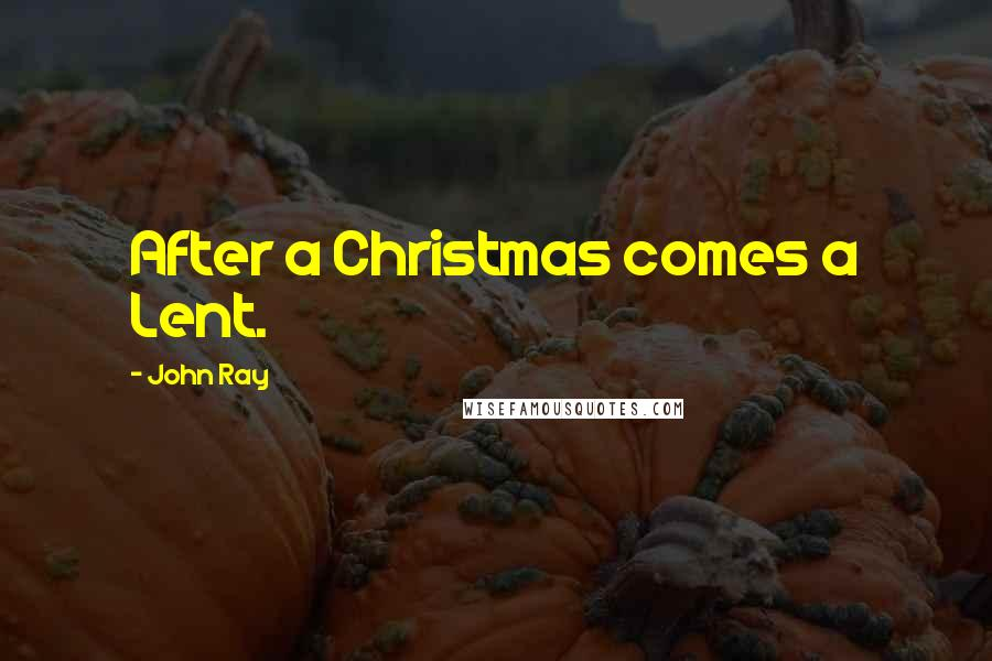 John Ray quotes: After a Christmas comes a Lent.