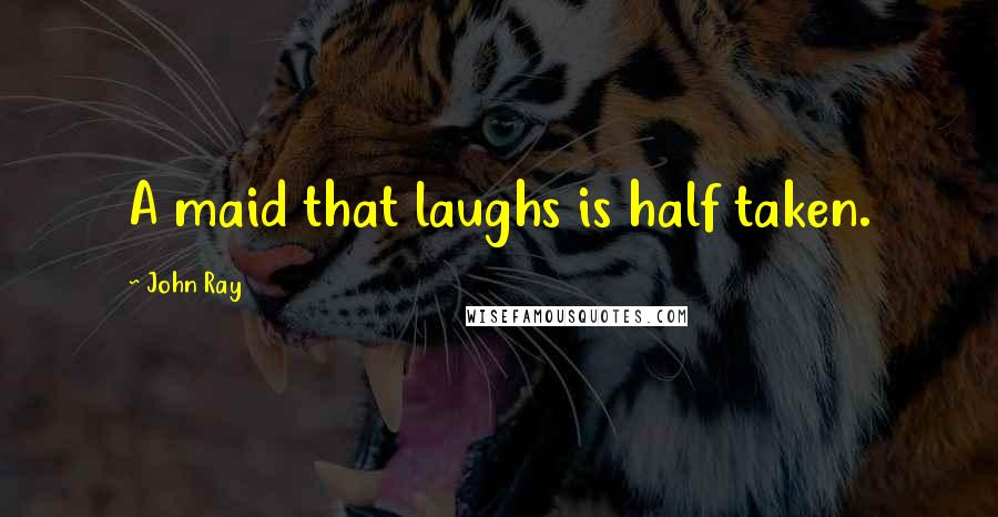 John Ray quotes: A maid that laughs is half taken.