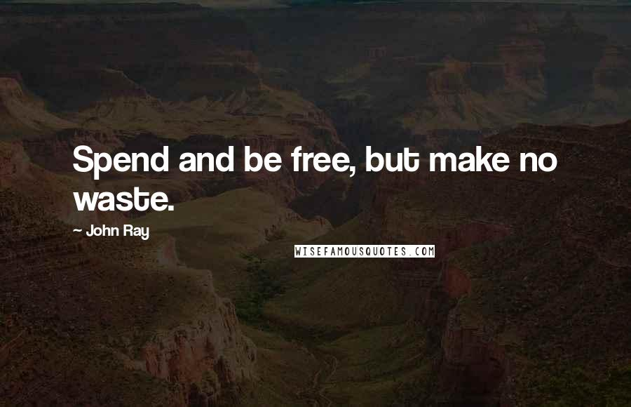 John Ray quotes: Spend and be free, but make no waste.