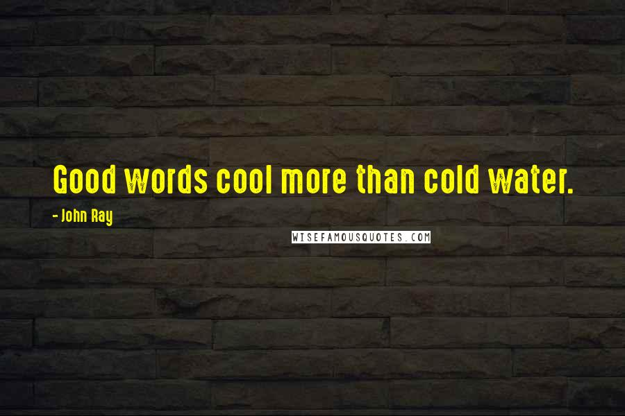 John Ray quotes: Good words cool more than cold water.