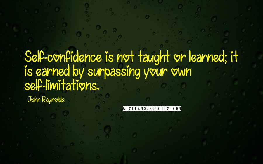 John Raynolds quotes: Self-confidence is not taught or learned; it is earned by surpassing your own self-limitations.