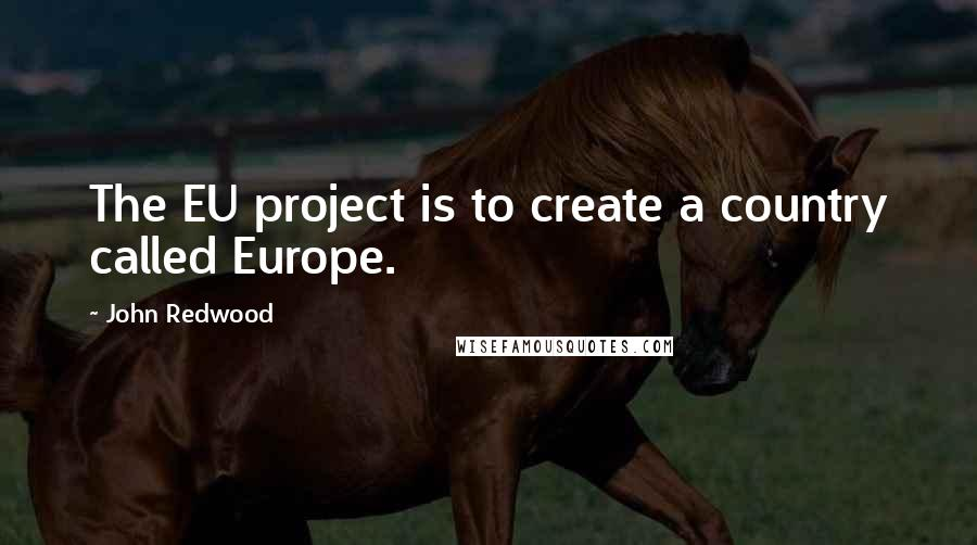 John Redwood quotes: The EU project is to create a country called Europe.