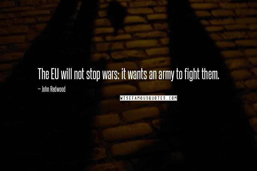 John Redwood quotes: The EU will not stop wars: it wants an army to fight them.
