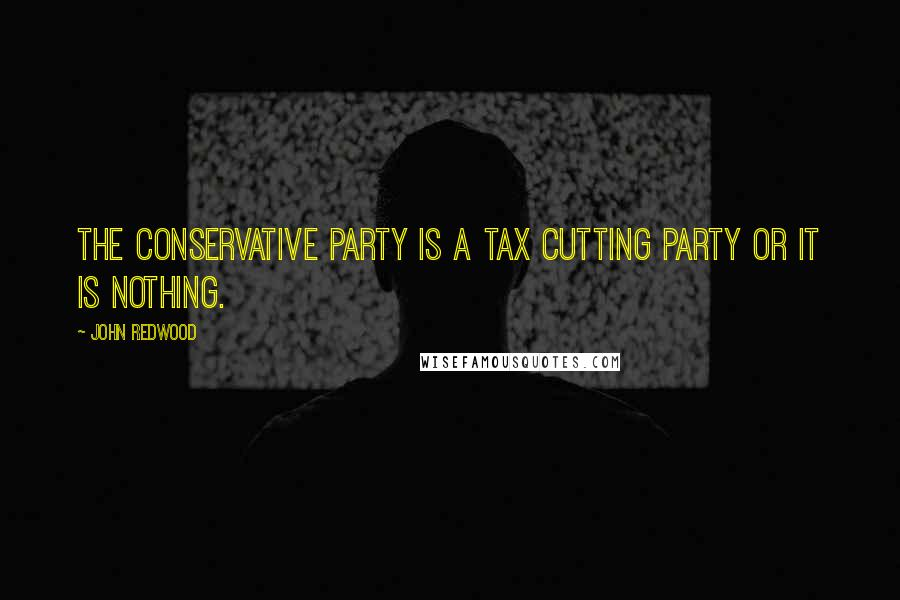John Redwood quotes: The Conservative Party is a tax cutting party or it is nothing.