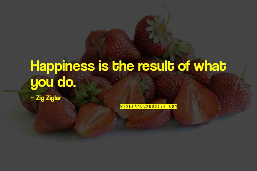 John Ridley Stroop Quotes By Zig Ziglar: Happiness is the result of what you do.