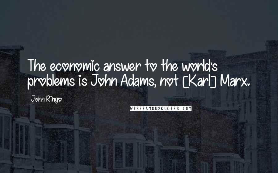 John Ringo quotes: The economic answer to the world's problems is John Adams, not [Karl] Marx.