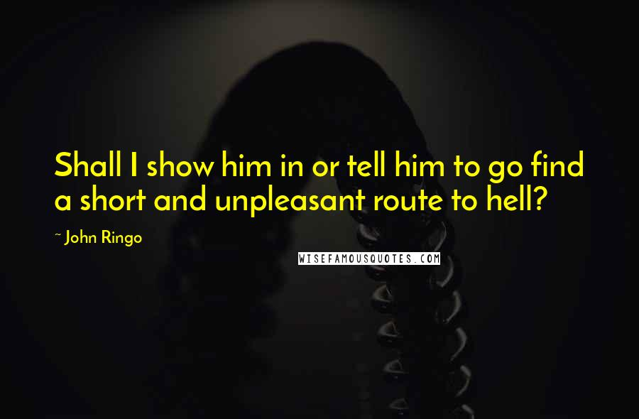 John Ringo quotes: Shall I show him in or tell him to go find a short and unpleasant route to hell?