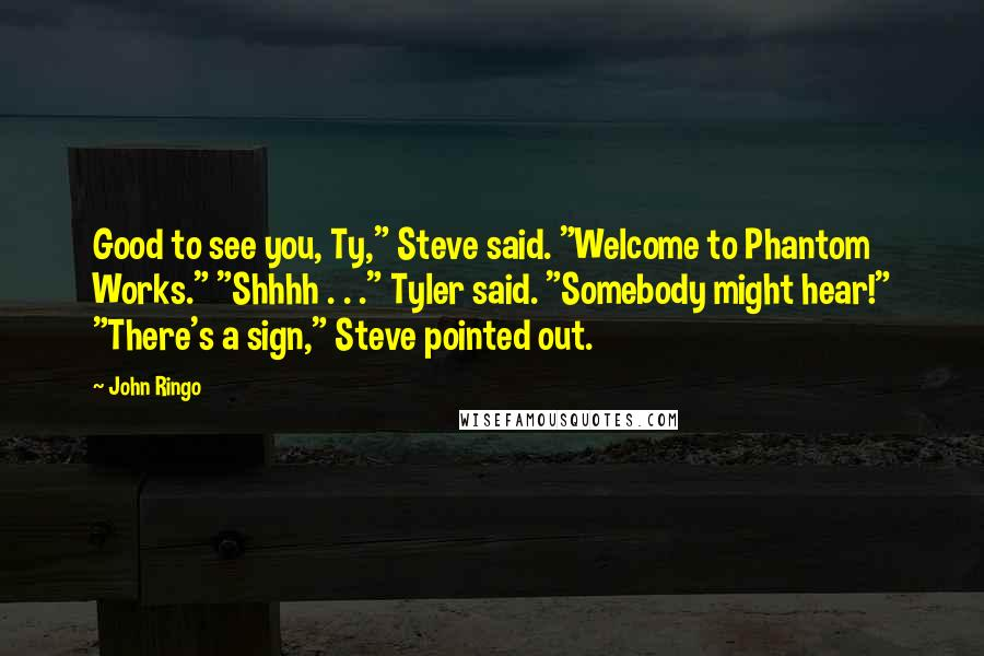 "John Ringo quotes: Good to see you, Ty,"" Steve said. ""Welcome to Phantom Works."" ""Shhhh . . ."" Tyler said. ""Somebody might hear!"" ""There's a sign,"" Steve pointed out."