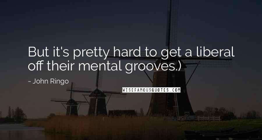 John Ringo quotes: But it's pretty hard to get a liberal off their mental grooves.)