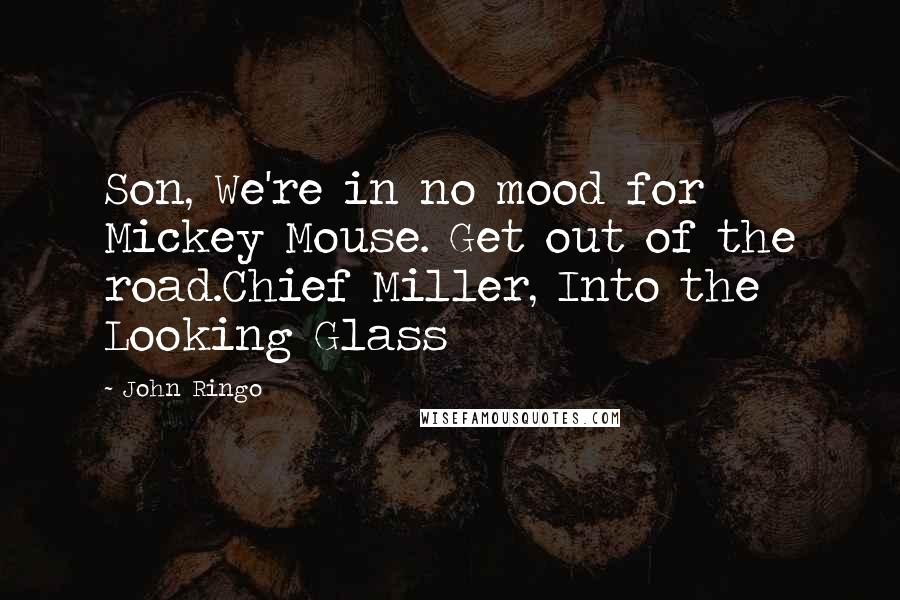John Ringo quotes: Son, We're in no mood for Mickey Mouse. Get out of the road.Chief Miller, Into the Looking Glass