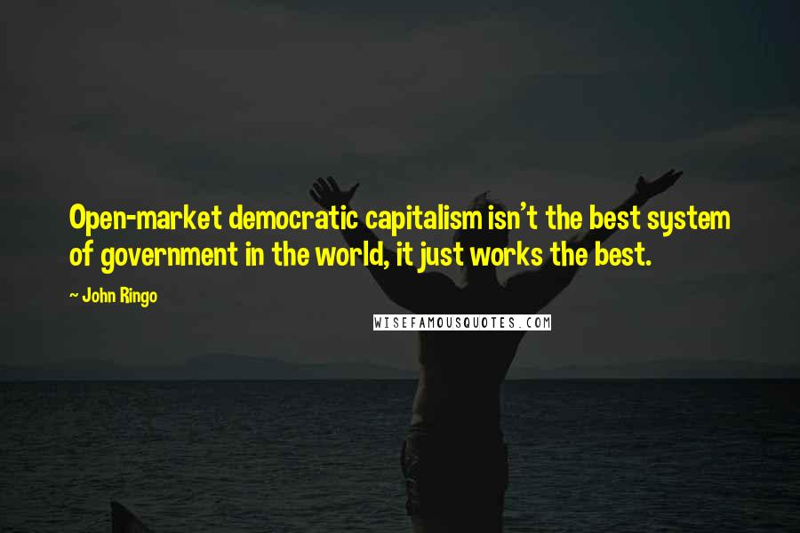 John Ringo quotes: Open-market democratic capitalism isn't the best system of government in the world, it just works the best.