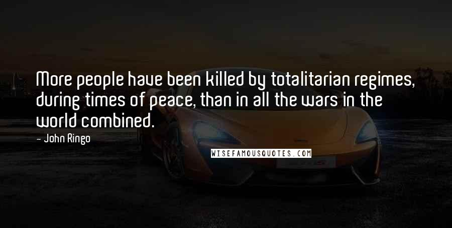 John Ringo quotes: More people have been killed by totalitarian regimes, during times of peace, than in all the wars in the world combined.