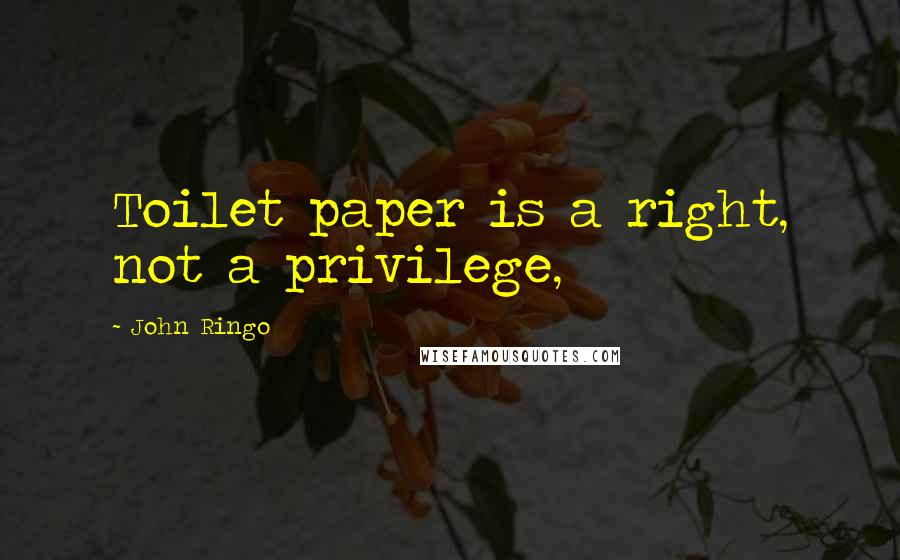 John Ringo quotes: Toilet paper is a right, not a privilege,