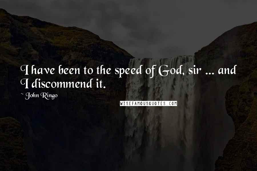 John Ringo quotes: I have been to the speed of God, sir ... and I discommend it.