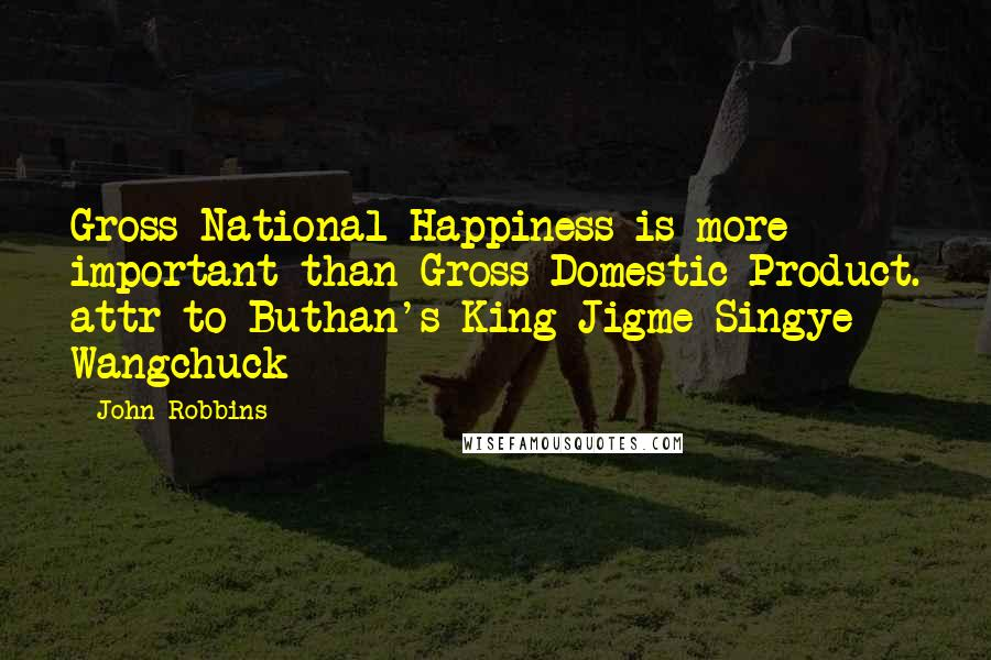 John Robbins quotes: Gross National Happiness is more important than Gross Domestic Product. attr to Buthan's King Jigme Singye Wangchuck
