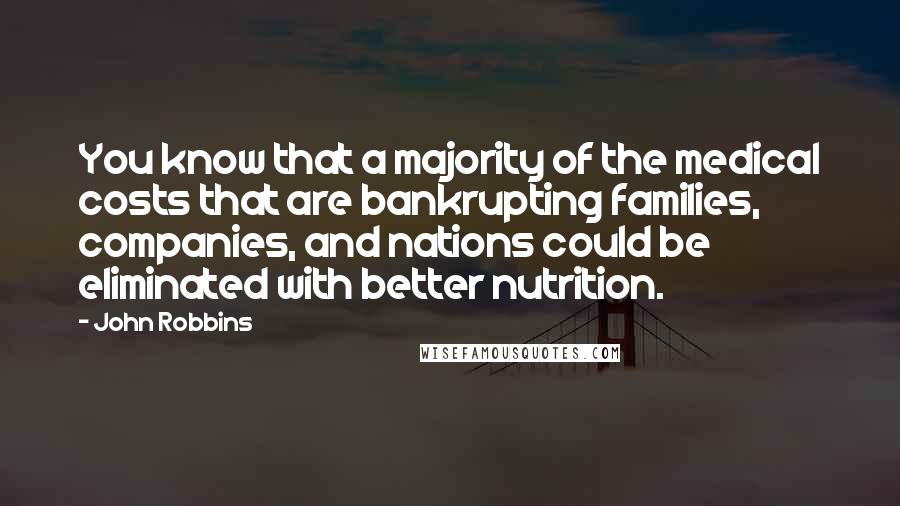 John Robbins quotes: You know that a majority of the medical costs that are bankrupting families, companies, and nations could be eliminated with better nutrition.