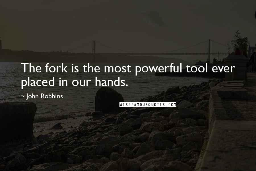 John Robbins quotes: The fork is the most powerful tool ever placed in our hands.