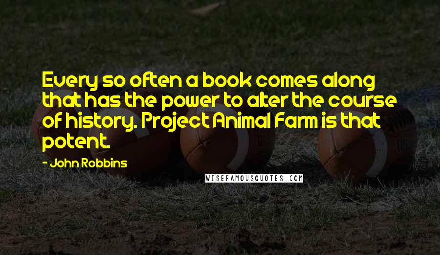 John Robbins quotes: Every so often a book comes along that has the power to alter the course of history. Project Animal Farm is that potent.
