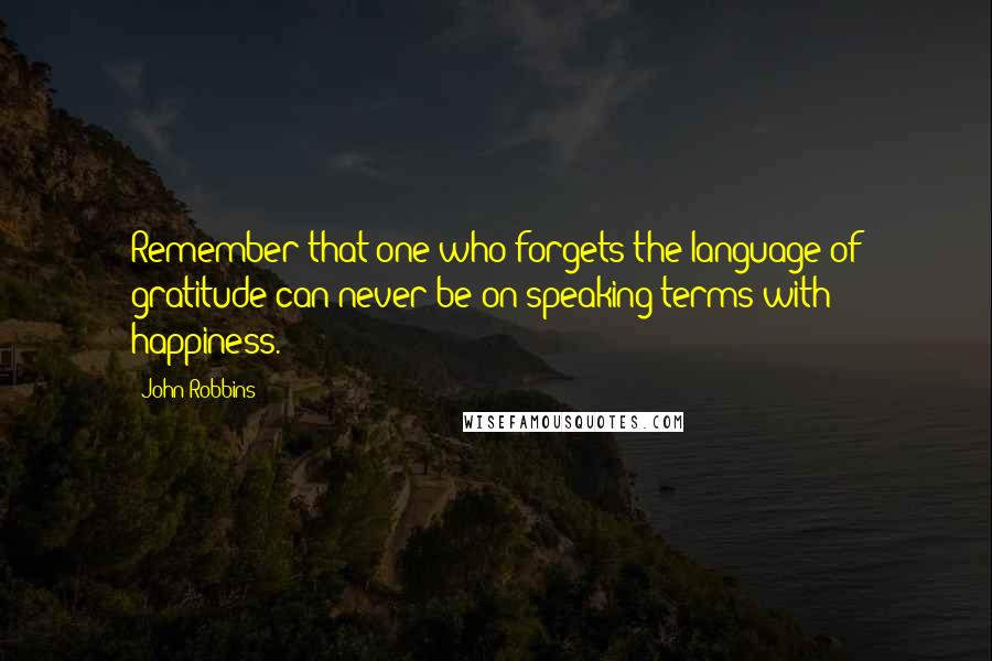 John Robbins quotes: Remember that one who forgets the language of gratitude can never be on speaking terms with happiness.