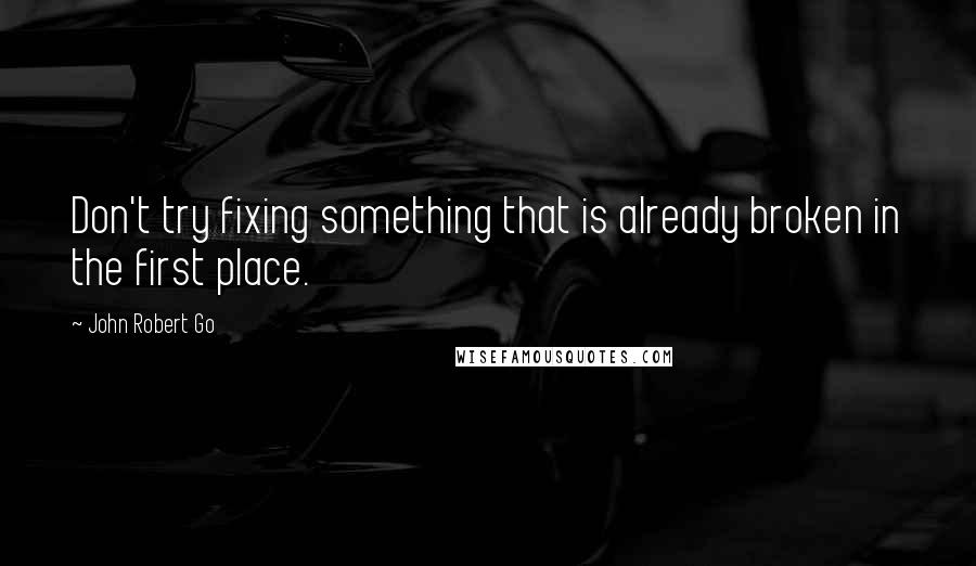 John Robert Go quotes: Don't try fixing something that is already broken in the first place.