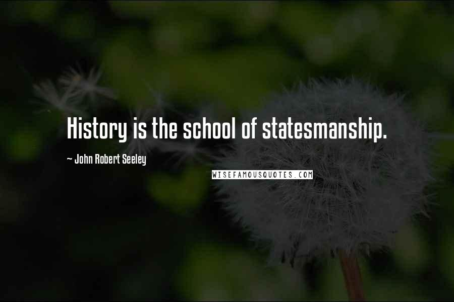 John Robert Seeley quotes: History is the school of statesmanship.