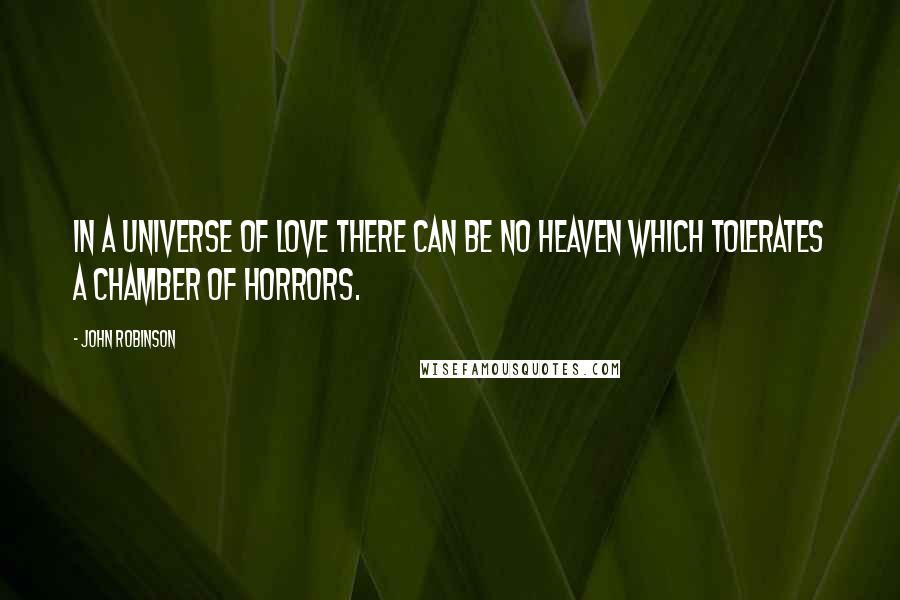 John Robinson quotes: In a universe of love there can be no heaven which tolerates a chamber of horrors.