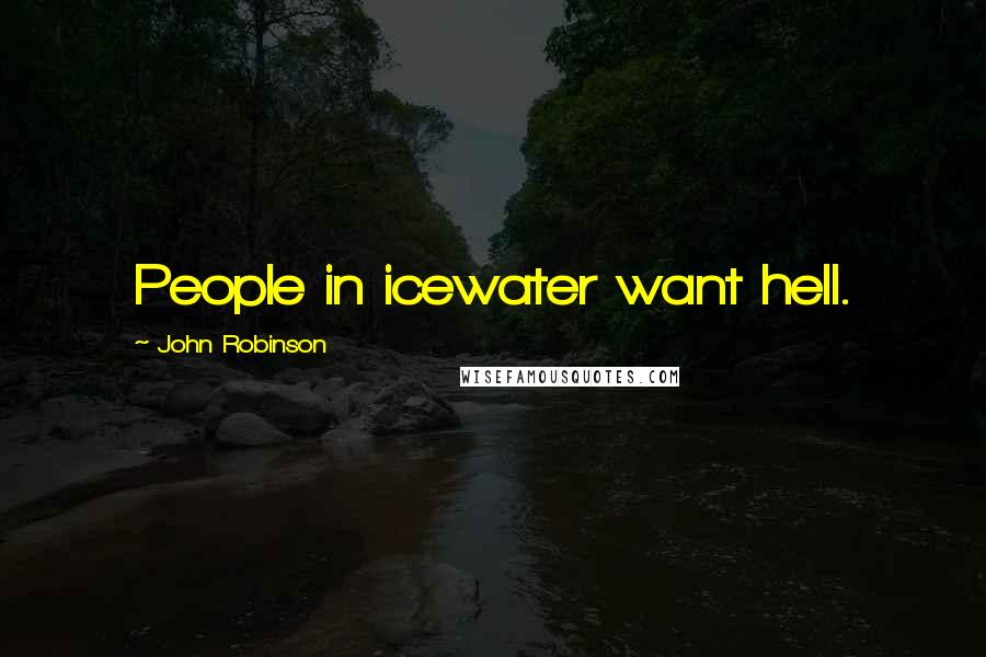 John Robinson quotes: People in icewater want hell.