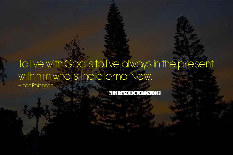 John Robinson quotes: To live with God is to live always in the present, with him who is the eternal Now.