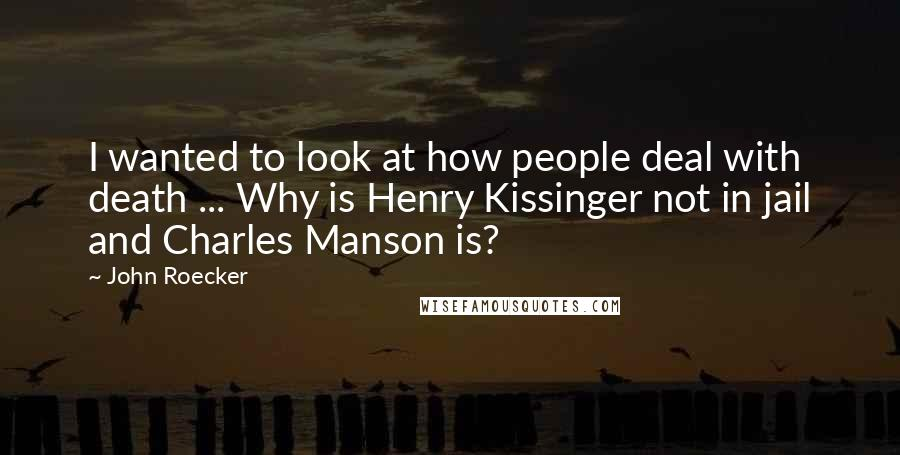 John Roecker quotes: I wanted to look at how people deal with death ... Why is Henry Kissinger not in jail and Charles Manson is?