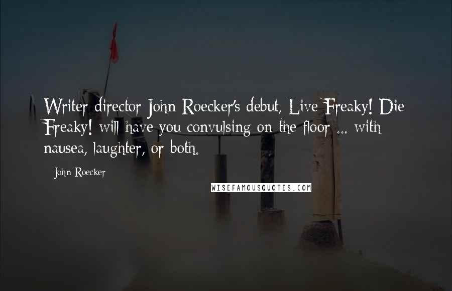 John Roecker quotes: Writer-director John Roecker's debut, Live Freaky! Die Freaky! will have you convulsing on the floor ... with nausea, laughter, or both.
