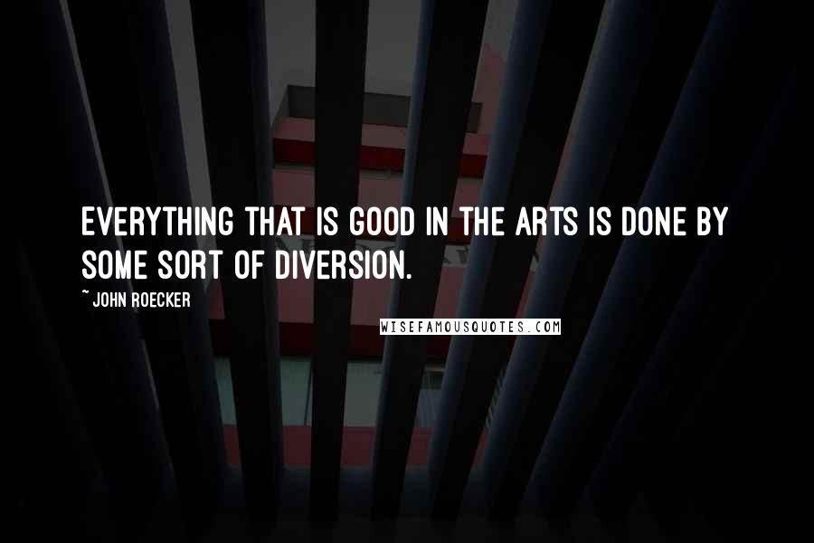 John Roecker quotes: Everything that is good in the arts is done by some sort of diversion.