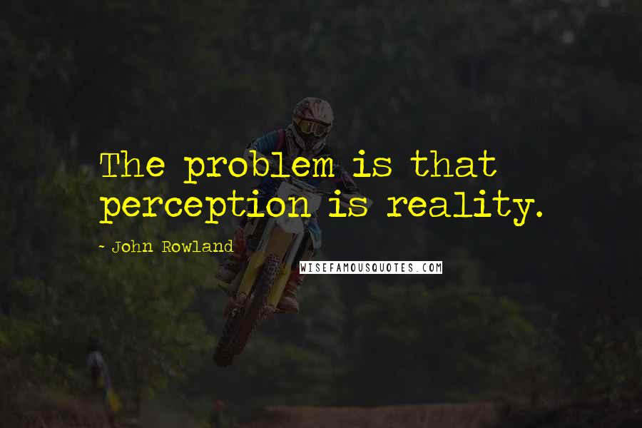 John Rowland quotes: The problem is that perception is reality.