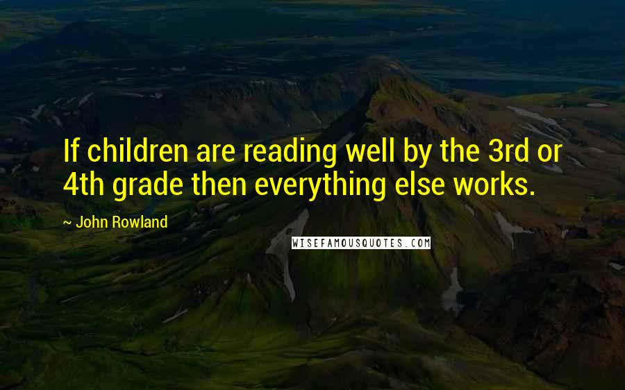 John Rowland quotes: If children are reading well by the 3rd or 4th grade then everything else works.