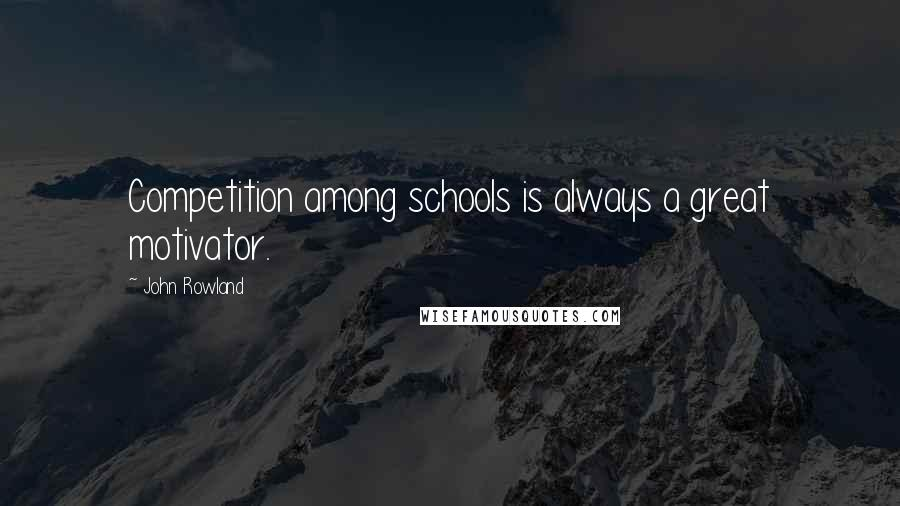 John Rowland quotes: Competition among schools is always a great motivator.