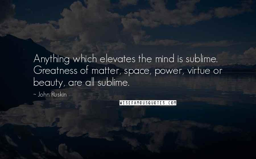 John Ruskin quotes: Anything which elevates the mind is sublime. Greatness of matter, space, power, virtue or beauty, are all sublime.