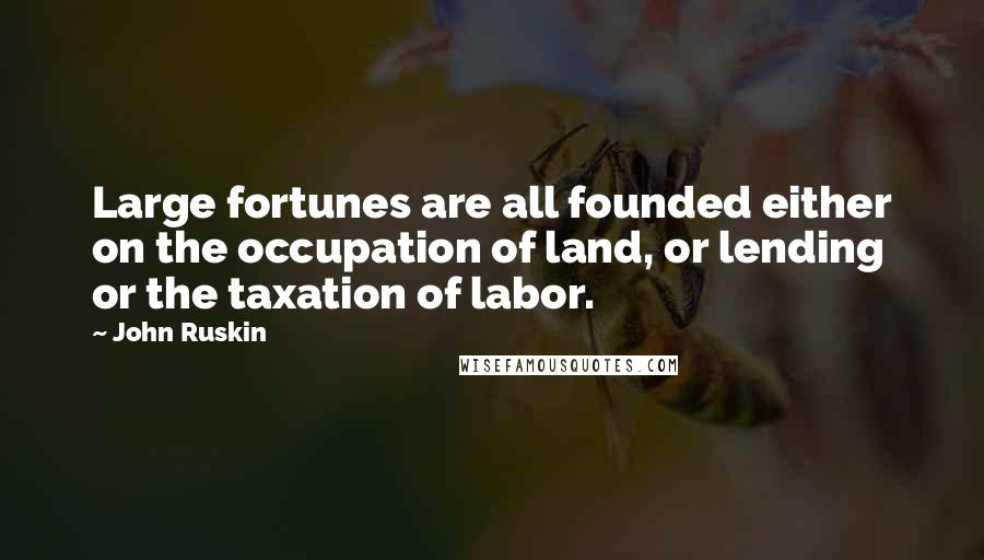 John Ruskin quotes: Large fortunes are all founded either on the occupation of land, or lending or the taxation of labor.