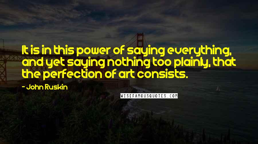 John Ruskin quotes: It is in this power of saying everything, and yet saying nothing too plainly, that the perfection of art consists.
