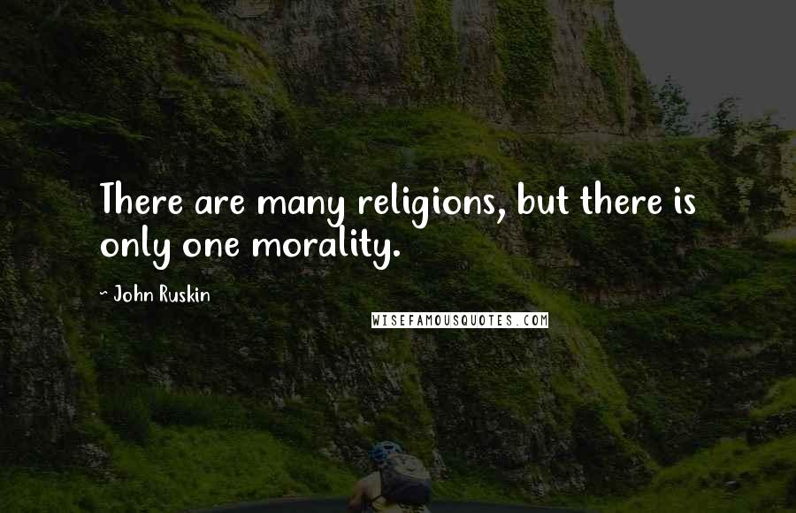 John Ruskin quotes: There are many religions, but there is only one morality.