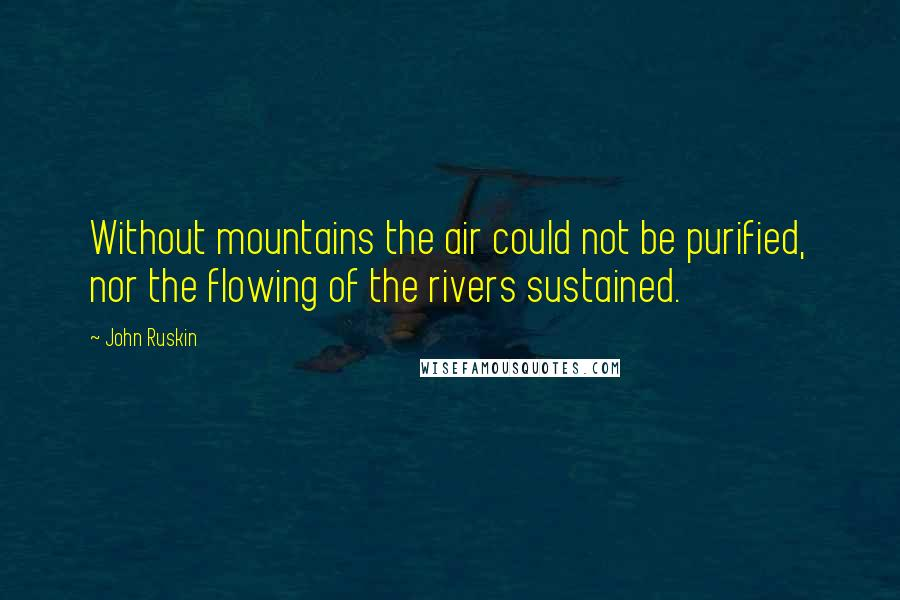 John Ruskin quotes: Without mountains the air could not be purified, nor the flowing of the rivers sustained.