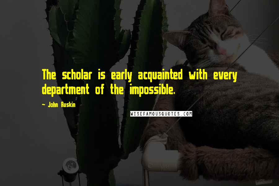 John Ruskin quotes: The scholar is early acquainted with every department of the impossible.