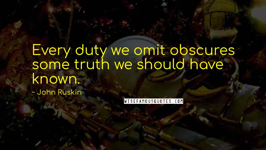 John Ruskin quotes: Every duty we omit obscures some truth we should have known.
