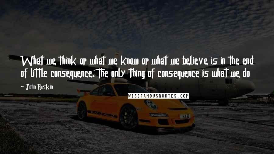 John Ruskin quotes: What we think or what we know or what we believe is in the end of little consequence. The only thing of consequence is what we do