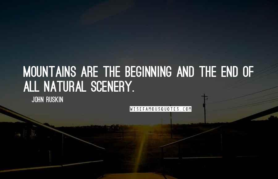 John Ruskin quotes: Mountains are the beginning and the end of all natural scenery.