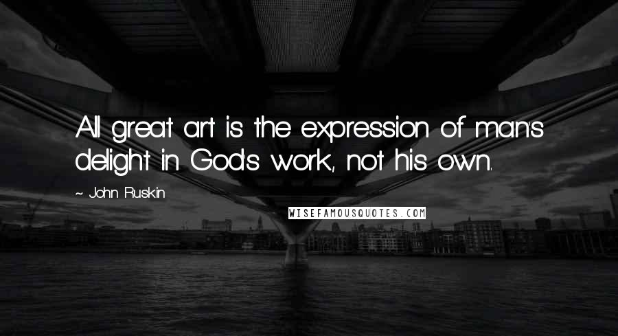 John Ruskin quotes: All great art is the expression of man's delight in God's work, not his own.